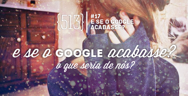 E se o google acabasse - 513 podcast 017