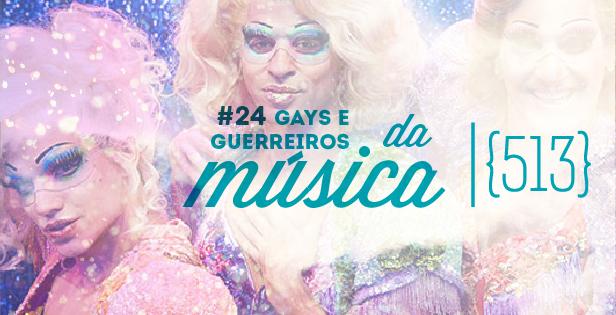 513 podcast 24 - Gays e guerreiros da música - Modo Meu