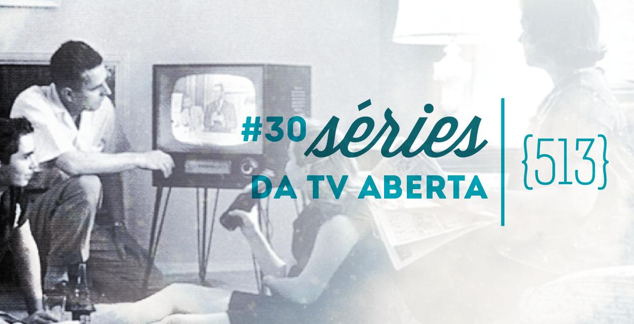 513 podcast #30 - Séries da TV Aberta - capa