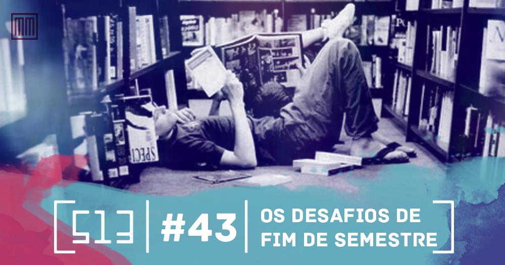 513 podcast #43 - Os desafios de fim de semestre