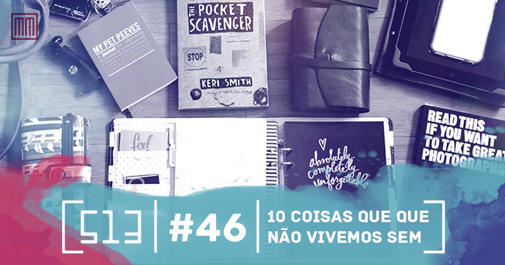 513 podcast 46 - 10 coisas que não vivemos sem