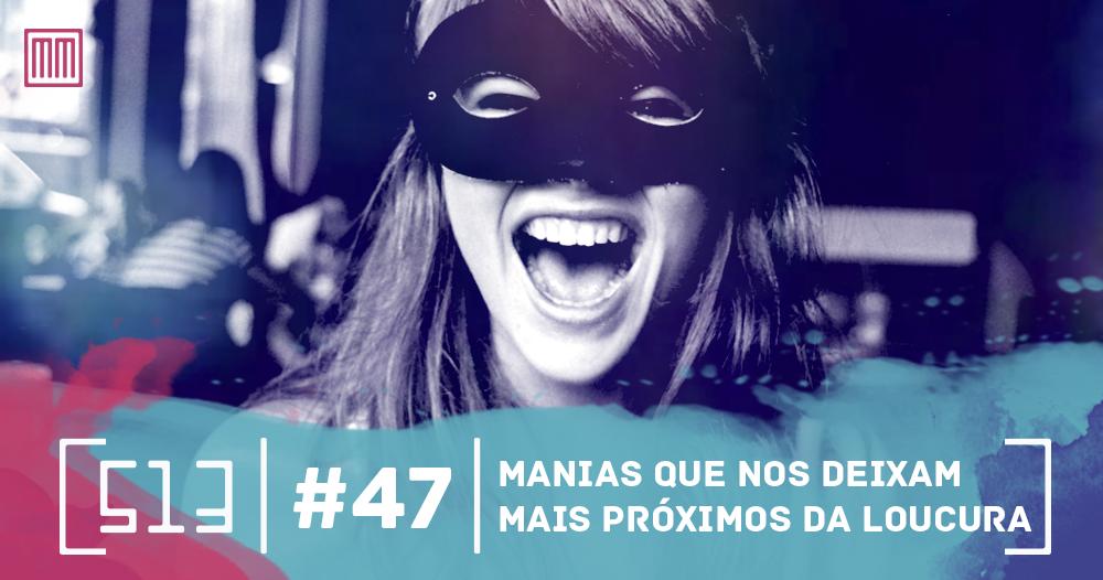 513 podcast 47 - Manias que nos deixam mais próximos da loucura