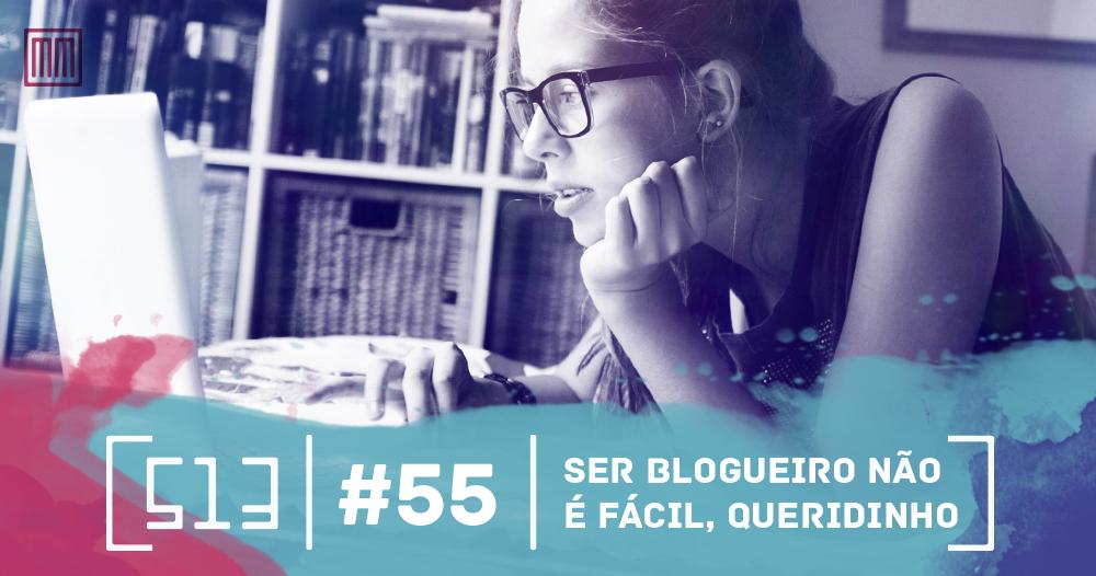 513 Podcast 055 - Ser blogueiro não é fácil, queridinho
